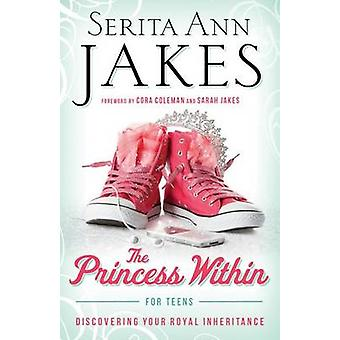 The Princess within for Teens Discovering Your Royal Inheritance by Serita Ann Jakes