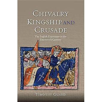 Chivalry Kingship and Crusade The English Experience in the Fourteenth Century by Guard & Timothy