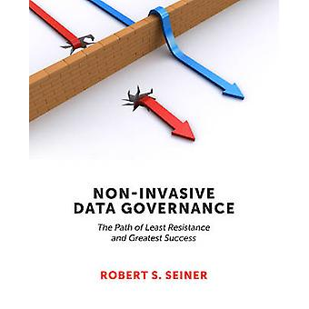 NonInvasive Data Governance The Path of Least Resistance and Greatest Success by Seiner & Robert