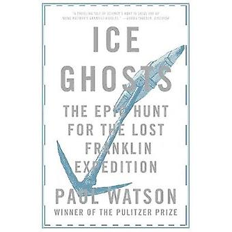 Ice Ghosts - The Epic Hunt for the Lost Franklin Expedition by Paul Wa