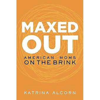 Maxed Out - American Moms on the Brink by Katrina Alcorn - 97815800552