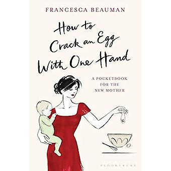 How to Crack an Egg with One Hand: A Pocketbook for the New Mother