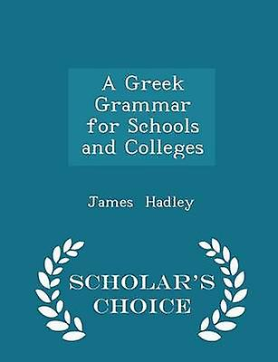 A Greek Grammar for Schools and Colleges  Scholars Choice Edition by Hadley & James