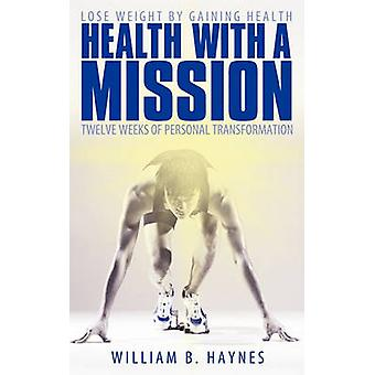 Health with a Mission Lose Weight by Gaining Health Twelve Weeks of Personal Transformation by Haynes & William B.