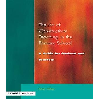 Art of Constructivist Teaching in the Primary School A Guide for Students and Teachers by Selley & Nick
