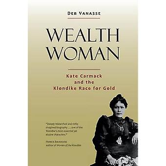 Wealth Woman - Kate Carmack and the Klondike Race for Gold by Deb Vana