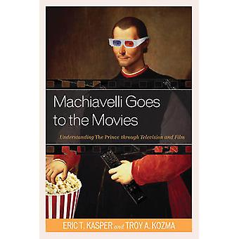 Machiavelli Goes to the Movies Understanding The Prince through Television and Film by Kasper
