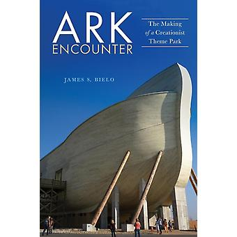 Ark Encounter The Making of a Creationist Theme Park by Bielo & James S.