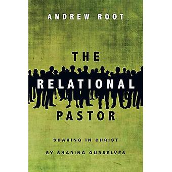 The Relational Pastor  Sharing in Christ by Sharing Ourselves by Andrew Root