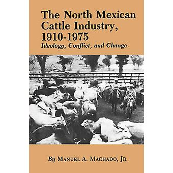 The North Mexican Cattle Industry 19101975 Ideology Conflict and Change by Machado & Manuel A. & Jr.