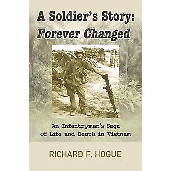 A Soldiers Story Forever Changed  An Infantrymans Saga of Life and Death in Vietnam by Hogue & Richard