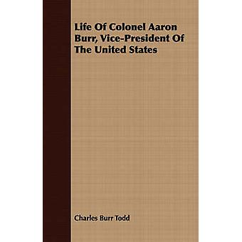 Life Of Colonel Aaron Burr VicePresident Of The United States by Todd & Charles Burr