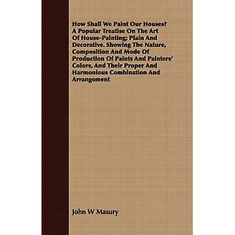 How Shall We Paint Our Houses A Popular Treatise On The Art Of HousePainting Plain And Decorative. Showing The Nature Composition And Mode Of Production Of Paints And Painters Colors And Their P by Masury & John W