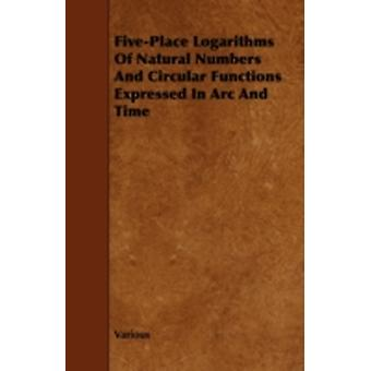 FivePlace Logarithms of Natural Numbers and Circular Functions Expressed in ARC and Time by Various