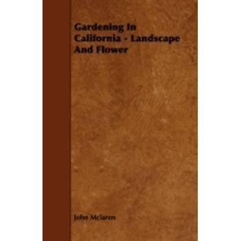 Gardening in California  Landscape and Flower by McLaren & John