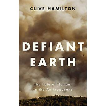 Defiant Earth The Fate of Humans in the Anthropocene by Hamilton & Clive