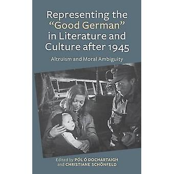Representing the Good German in Literature and Culture After 1945 Altruism and Moral Ambiguity by ODochartaigh & Pol