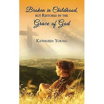 Broken in Childhood But Restored by the Grace of God by Young & Kathleen
