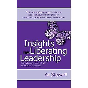 Insights Into Liberating Leadership  How to become a great leader and create a lasting legacy by Stewart & Ali
