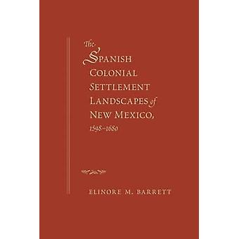 Spanish Colonial Settlement Landscapes of New Mexico 15981680 by Barrett & Elinore M