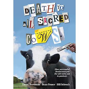Death to All Sacred Cows How Successful Businesses Put the Old Rules Out to Pasture by Fraser & Beau