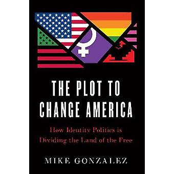 The Plot to Change America - How Identity Politics is Dividing the Lan