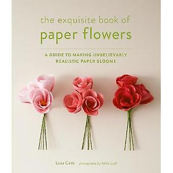 Exquisite Book of Paper Flowers A Guide to Making Unbelievably Realistic Paper Blooms