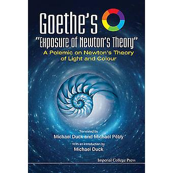Goethe's Exposure Of Newton's Theory A Polemic On Newton's Theory Of Light And Colour