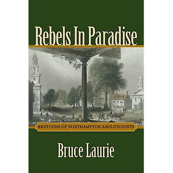 Rebels in Paradise - Sketches of Northampton Abolitionists by Bruce La