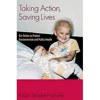 Taking Action Saving Lives Our Duties to Protect Environmental and Public Health by ShraderFrechette & Kristin