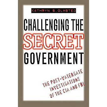 De geheime regering de PostWatergate onderzoeken van de CIA en de FBI door Olmsted & Kathryn uitdagend