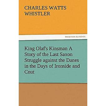 King Olafs Kinsman A Story of the Last Saxon Struggle against the Danes in the Days of Ironside and Cnut by Whistler & Charles W. Charles Watts