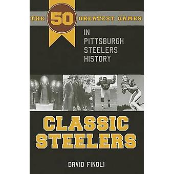 Classic Steelers - The 50 Greatest Games in Pittsburgh Steelers Histor