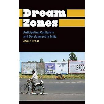 Dream Zones Anticipating Capitalism and Development in India by Cross & Jamie