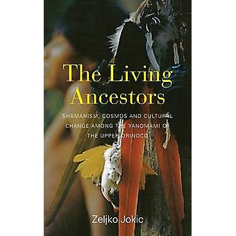 The Living Ancestors Shamanism Cosmos and Cultural Change among the Yanomami of the Upper Orinoco by Jokic & Zeljko