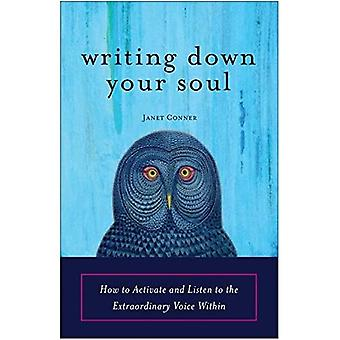 Writing Down Your Soul: How to Activate and Listen to the Extraordinary Voice within: How to Activate and Listen to the Extraordinary Voice Within