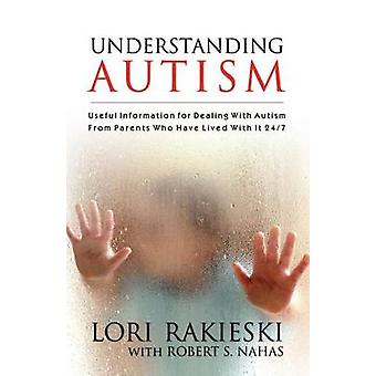 UNDERSTANDING AUTISM Useful Information for Dealing with Autism from Parents who Have Lived with it 247 with Four Children in the Autistic Spectrum by Rakieski & Lori