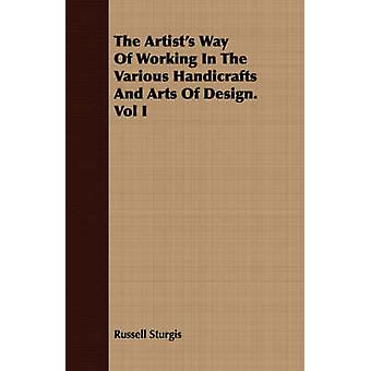 The Artists Way Of Working In The Various Handicrafts And Arts Of Design. Vol I by Sturgis & Russell