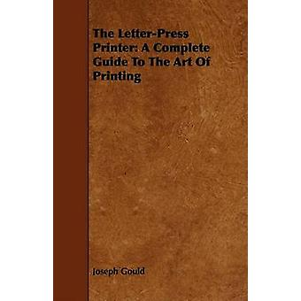 The LetterPress Printer A Complete Guide To The Art Of Printing by Gould & Joseph