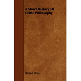 A Short History of Celtic Philosophy by Moore & Herbert