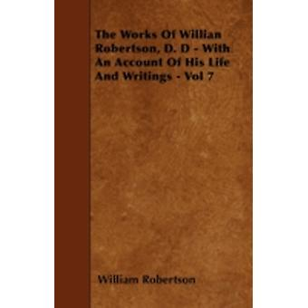 The Works of Willian Robertson D. D  With an Account of His Life and Writings  Vol 7 by Robertson & William