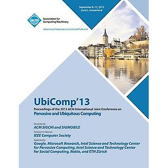 Ubicomp 13 Proceedings of the 2013 ACM International Joint Conference on Pervasive and Ubiquitous Computing by Ubicomp 13 Conference Committee