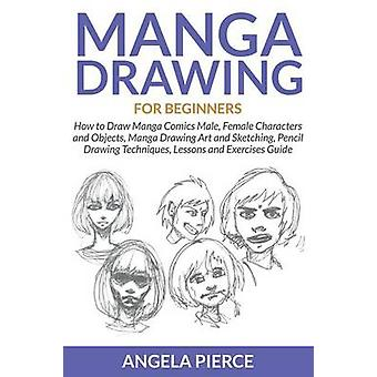 Manga Drawing For Beginners How to Draw Manga Comics Male Female Characters and Objects Manga Drawing Art and Sketching Pencil Drawing Techniques Lessons and Exercises Guide by Pierce & Angela