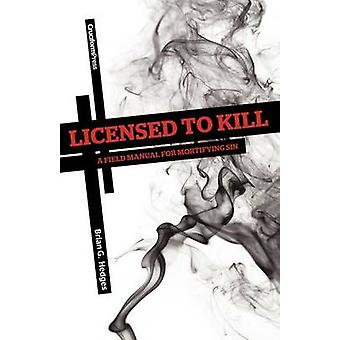 Licensed to Kill A Field Manual for Mortifying Sin by Hedges & Brian G.