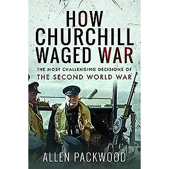 How Churchill Waged War - The Most Challenging Decisions of the Second