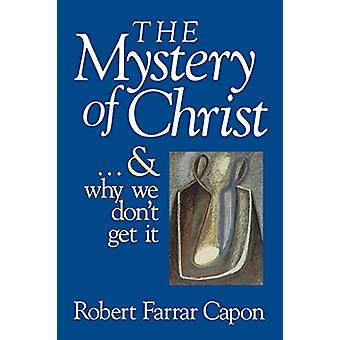 The Mystery of Christ - And Why We Don't Get it by Robert Farrar Capon