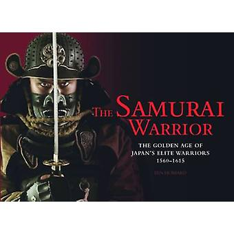 The Samurai Warrior - The Golden Age of Japan's Elite Warriors - 1560-