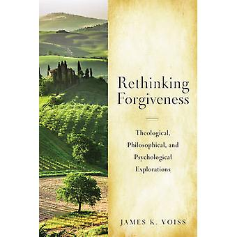 Rethinking Christian Forgiveness Theological Philosophical and Psychological Explorations by Voiss Sj & James K