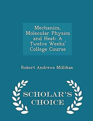 Mechanics Molecular Physics and Heat A Twelve Weeks College Course  Scholars Choice Edition by Millikan & Robert Andrews