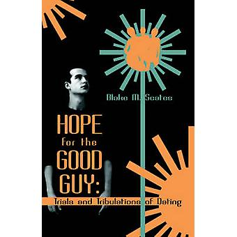 Hope for the Good Guy Trials and Tribulations of Dating by Scates & Blake M.